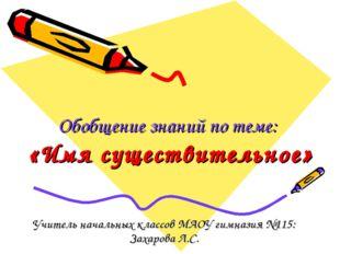 Обобщение знаний по теме: «Имя существительное» Учитель начальных классов МАО