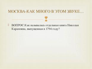 ВОПРОС:Как называлась отдельная книга Николая Карамзина, выпущенная в 1794 го