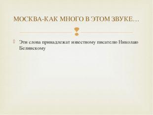Эти слова принадлежат известному писателю Николаю Белинскому МОСКВА-КАК МНОГО