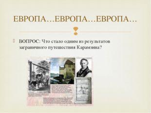 ВОПРОС: Что стало одним из результатов заграничного путешествия Карамзина? ЕВ