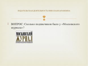 ВОПРОС: Сколько подписчиков было у «Московского журнала»? ИЗДАТЕЛЬСКАЯ ДЕЯТЕЛ