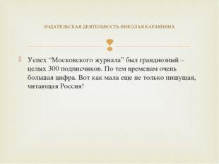 """Успех """"Московского журнала"""" был грандиозный – целых 300 подписчиков. По тем в"""