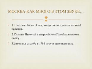 1. Николаю было 14 лет, когда он поступил в частный пансион. 2.Служил Николай