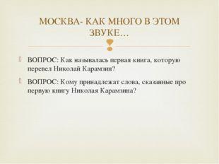 ВОПРОС: Как называлась первая книга, которую перевел Николай Карамзин? ВОПРОС
