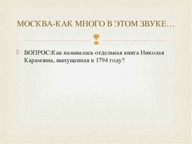 ВОПРОС:Как называлась отдельная книга Николая Карамзина, выпущенная в 1794 го...