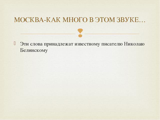 Эти слова принадлежат известному писателю Николаю Белинскому МОСКВА-КАК МНОГО...