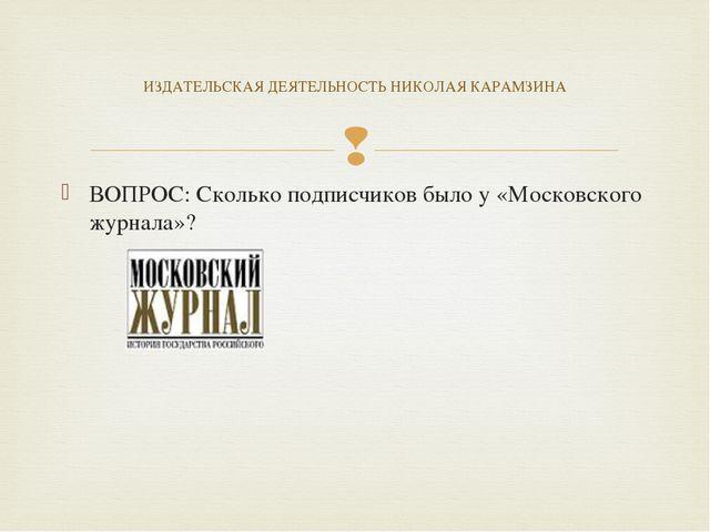 ВОПРОС: Сколько подписчиков было у «Московского журнала»? ИЗДАТЕЛЬСКАЯ ДЕЯТЕЛ...