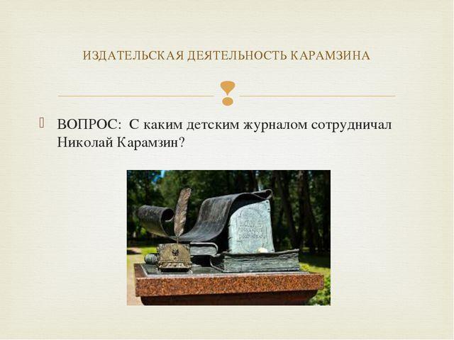 ВОПРОС: С каким детским журналом сотрудничал Николай Карамзин? ИЗДАТЕЛЬСКАЯ Д...