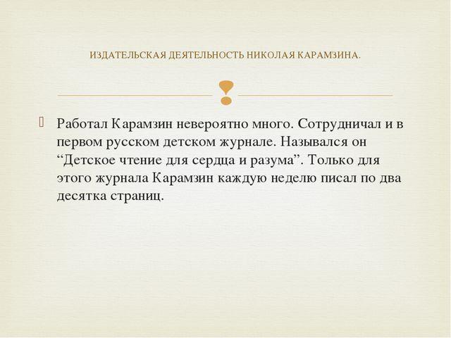 Работал Карамзин невероятно много. Сотрудничал и в первом русском детском жур...