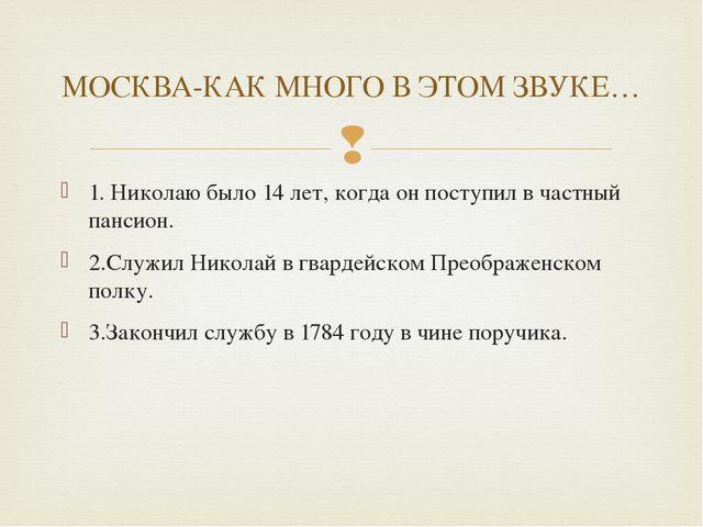 1. Николаю было 14 лет, когда он поступил в частный пансион. 2.Служил Николай...