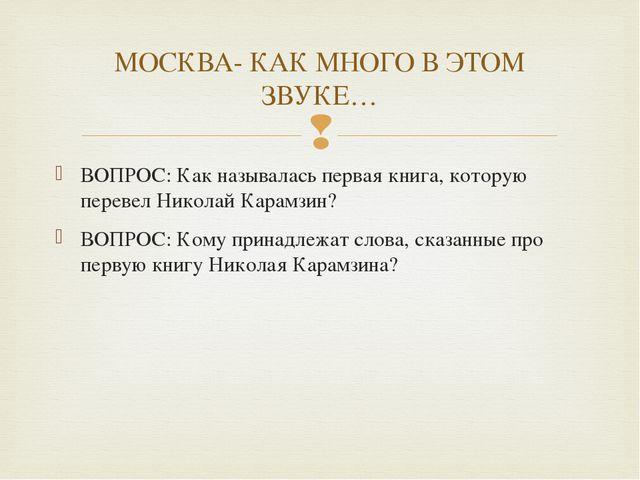 ВОПРОС: Как называлась первая книга, которую перевел Николай Карамзин? ВОПРОС...