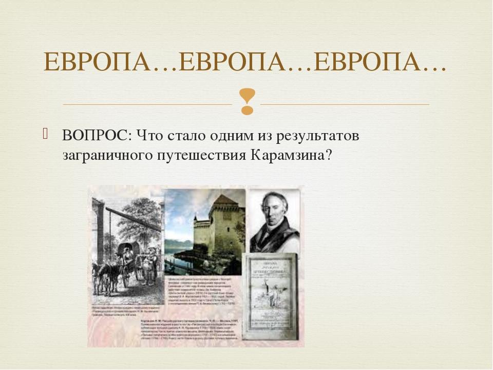 ВОПРОС: Что стало одним из результатов заграничного путешествия Карамзина? ЕВ...