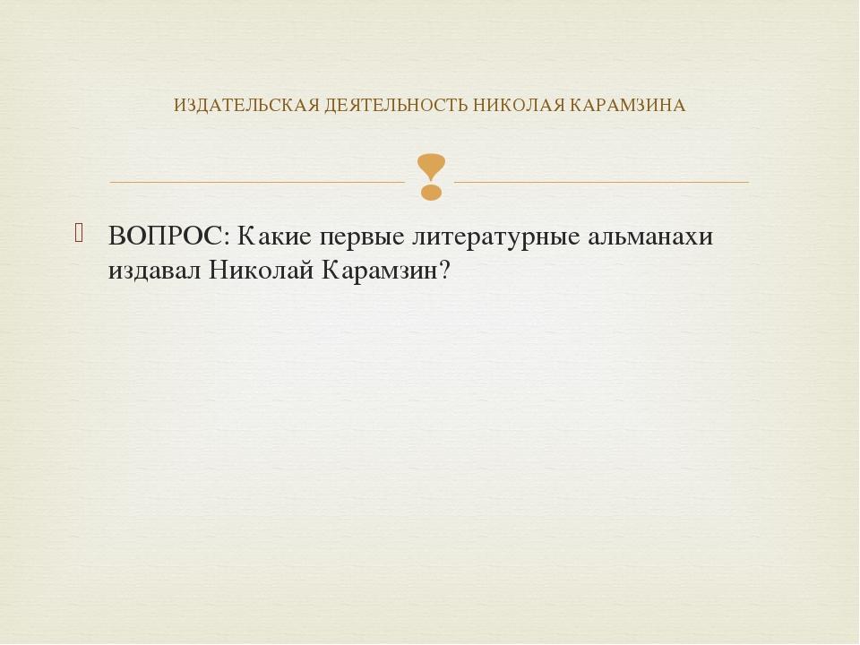 ВОПРОС: Какие первые литературные альманахи издавал Николай Карамзин? ИЗДАТЕЛ...