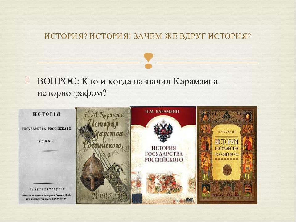 ВОПРОС: Кто и когда назначил Карамзина историографом? ИСТОРИЯ? ИСТОРИЯ! ЗАЧЕМ...