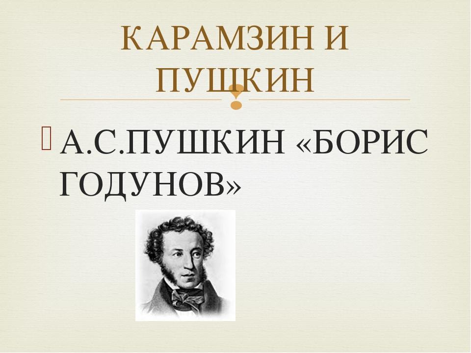 А.С.ПУШКИН «БОРИС ГОДУНОВ» КАРАМЗИН И ПУШКИН 