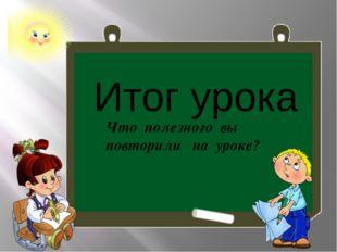Итог урока Что полезного вы повторили на уроке?