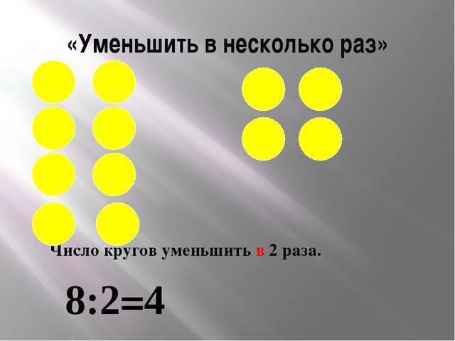 «Уменьшить в несколько раз» Число кругов уменьшить в 2 раза. 8:2=4