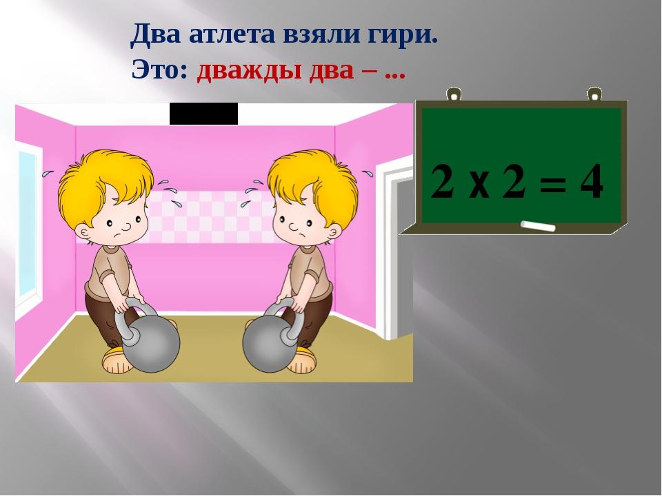 Два атлета взяли гири. Это: дважды два – ... 2 х 2 = 4