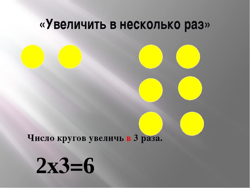 «Увеличить в несколько раз» Число кругов увеличь в 3 раза. 2х3=6