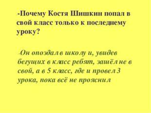 --Почему Костя Шишкин попал в свой класс только к последнему уроку? --Он опоз
