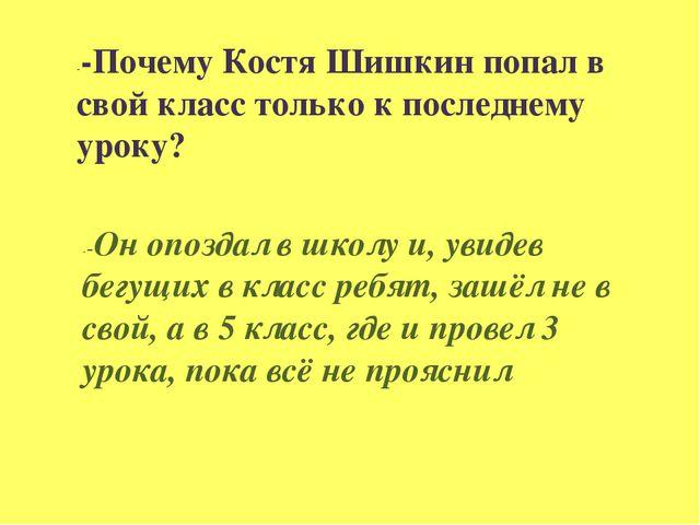 --Почему Костя Шишкин попал в свой класс только к последнему уроку? --Он опоз...