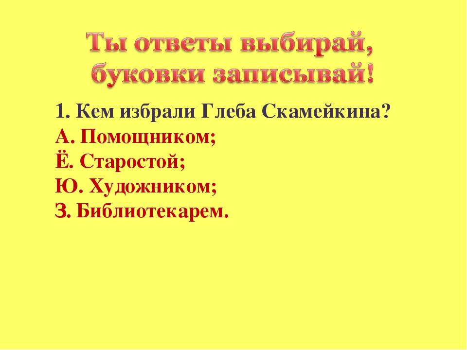 1. Кем избрали Глеба Скамейкина? А. Помощником; Ё. Старостой; Ю. Художником;...