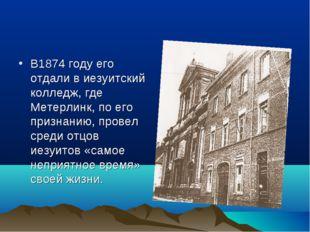 В1874 году его отдали в иезуитский колледж, где Метерлинк, по его признанию,