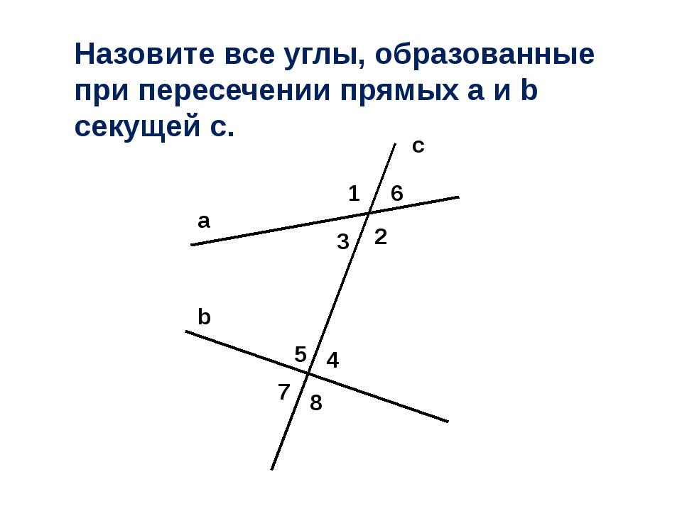 a b c 1 2 3 4 6 5 7 8 Назовите все углы, образованные при пересечении прямых...