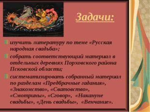 Задачи: изучить литературу по теме «Русская народная свадьба»; собрать соотве
