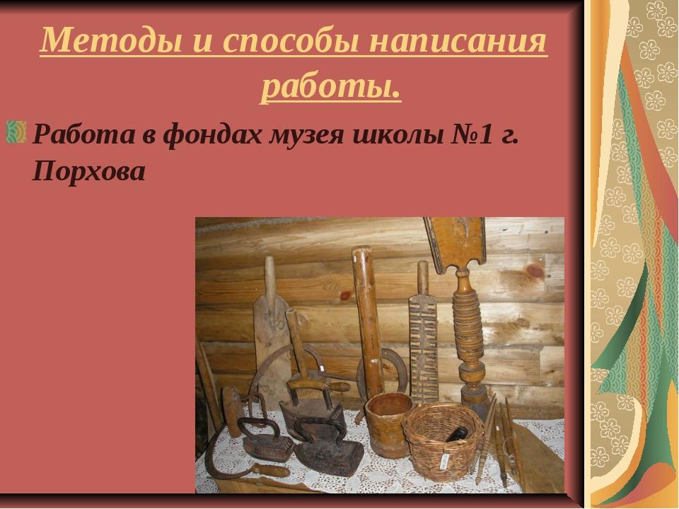 Методы и способы написания работы. Работа в фондах музея школы №1 г. Порхова