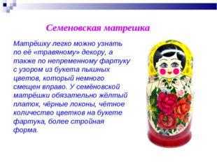 Семеновская матрешка Матрёшку легко можно узнать по её «травяному» декору, а