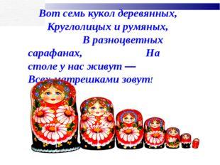 Вот семь кукол деревянных, Круглолицых и румяных, В разноцветных сарафанах, Н