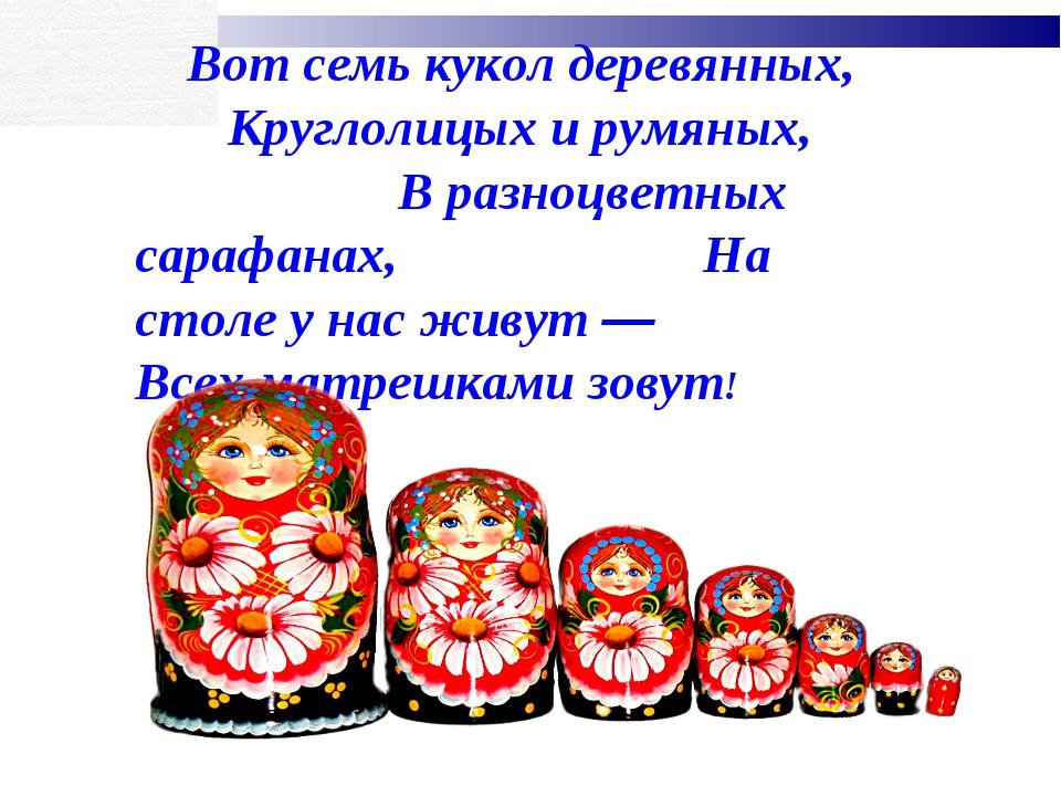 Вот семь кукол деревянных, Круглолицых и румяных, В разноцветных сарафанах, Н...