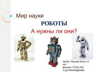 Мир науки РОБОТЫ А нужны ли они? Автор: Лапшов Илья 13 лет филиал ТСОШ №1 в д