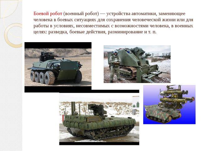 Боевой робот(военный робот)— устройства автоматики, заменяющее человека в б...