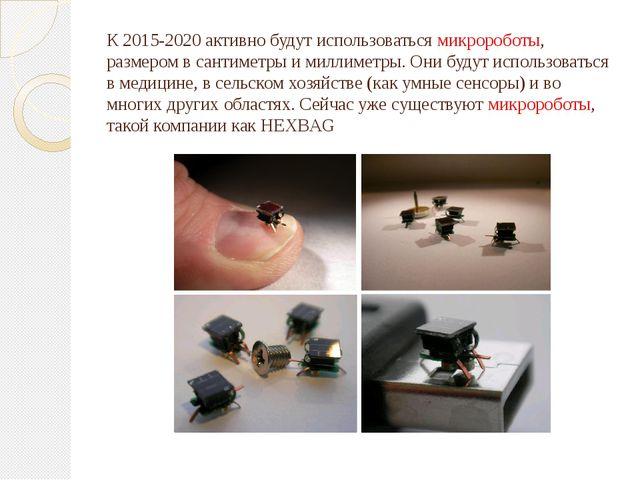 К 2015-2020 активно будут использоваться микророботы, размером в сантиметры и...