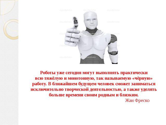 Роботы ужесегодня могут выполнять практически всютяжёлую имонотонную, так...