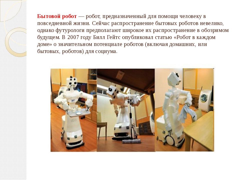 Бытовой робот—робот, предназначенный для помощи человеку в повседневной жиз...