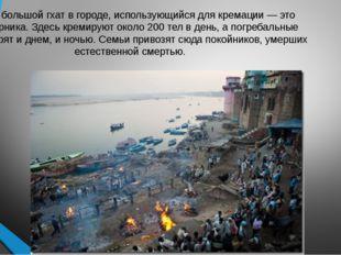 Самый большой гхат в городе, использующийся для кремации — это Маникарника. З