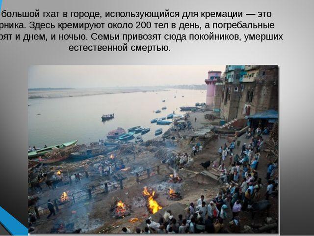 Самый большой гхат в городе, использующийся для кремации — это Маникарника. З...