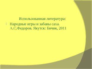 Использованная литература: Народные игры и забавы саха. А.С.Федоров. Якутск: