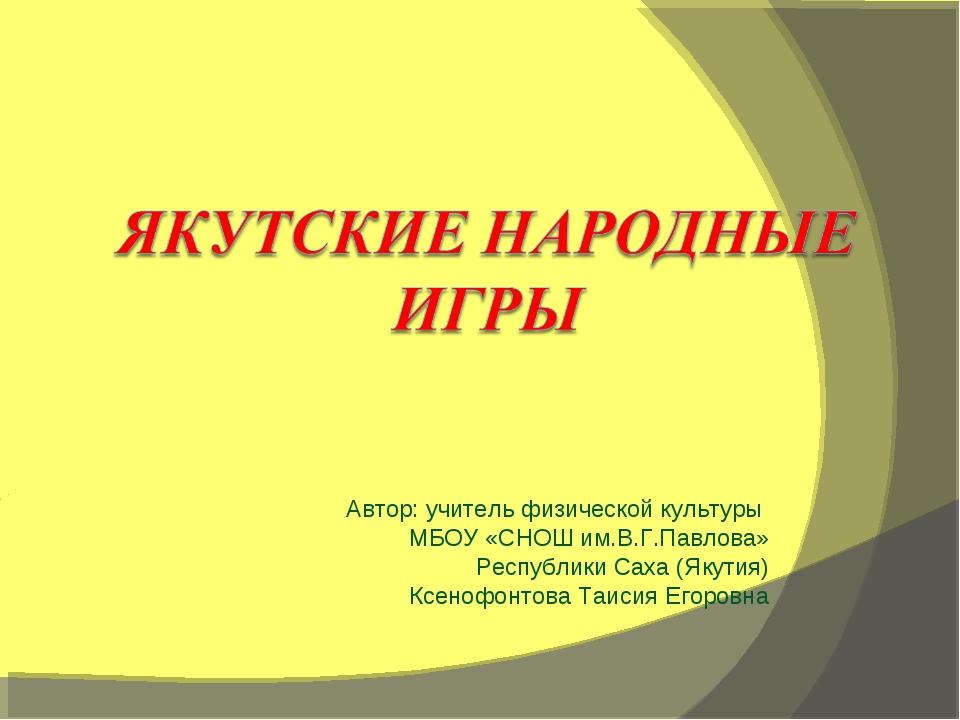 Автор: учитель физической культуры МБОУ «СНОШ им.В.Г.Павлова» Республики Саха...