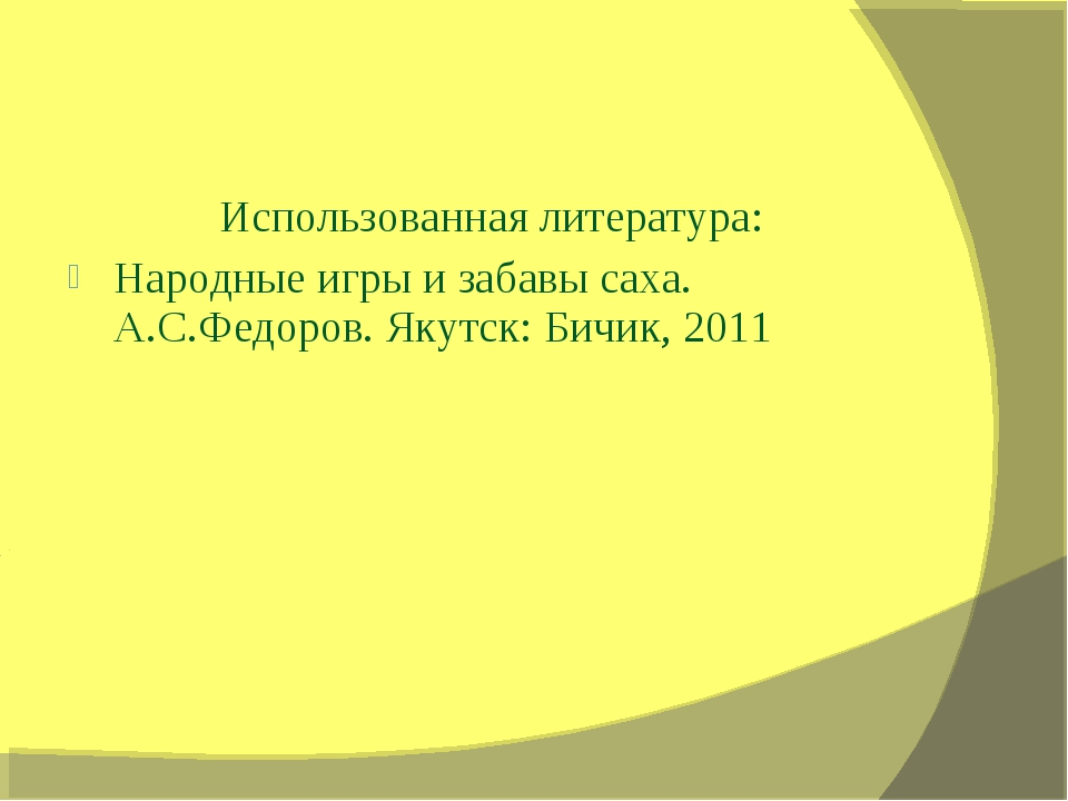 Использованная литература: Народные игры и забавы саха. А.С.Федоров. Якутск:...
