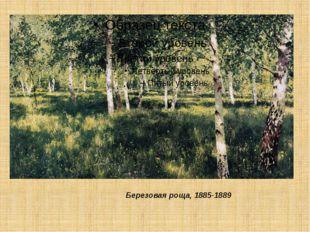 Березовая роща, 1885-1889