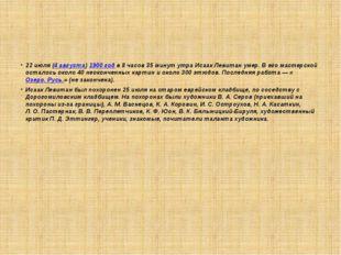22июля (4 августа) 1900 год в 8 часов 35 минут утра Исаак Левитан умер. В е