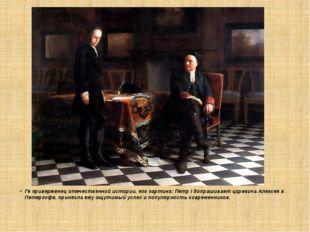 Ге приверженец отечественной истории, его картина: Петр I допрашивает цареви