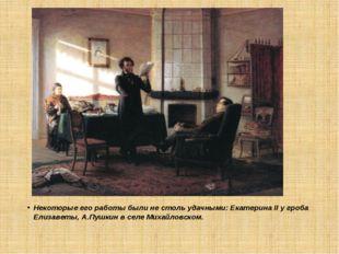 Некоторые его работы были не столь удачными: Екатерина II у гроба Елизаветы,