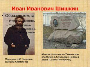 Иван Иванович Шишкин Портрет И.И. Шишкина (работа Крамского) Могила Шишкина н