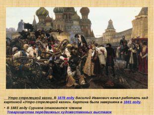Утро стрелецкой казни. В 1878 году Василий Иванович начал работать над карти