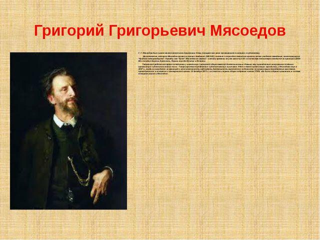 Григорий Григорьевич Мясоедов Г. Г. Мясоедов был сыном мелкопоместного дворян...